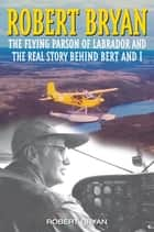 Robert Bryan - The Flying Parson of Labrador and the Real Story Behind Bert and I ebook by Robert Bryan
