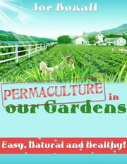Permaculture In Our Gardens - Easy, Natural and Healthy! ebook by Joe Boxall