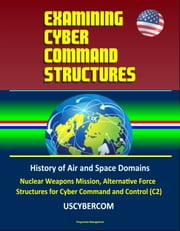 Examining Cyber Command Structures - History of Air and Space Domains, Nuclear Weapons Mission, Alternative Force Structures for Cyber Command and Control (C2), USCYBERCOM ebook by Progressive Management
