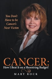 Cancer: How I Beat It on a Shoestring Budget! - You Don't Have to be Cancer's Next Victim ebook by Mary Rock