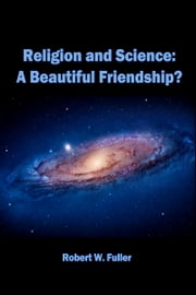 Religion and Science: A Beautiful Friendship? ebook by Robert W. Fuller