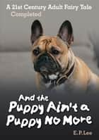 And The Puppy Ain't A Puppy No More: A 21st Century Adult Fairy Tale Completed ebook by E. P. Lee