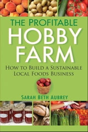 The Profitable Hobby Farm, How to Build a Sustainable Local Foods Business ebook by Aubrey, Sarah
