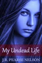 My Undead Life ebook by J.R. Pearse Nelson