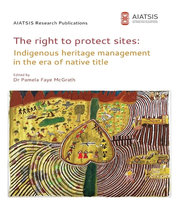 The right to protect sites - Indigenous heritage management in the era of native title ebook by Pamela F McGrath