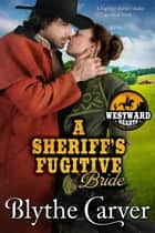 A Sheriff's Fugitive Bride - Westward Hearts, #5 eBook by Blythe Carver
