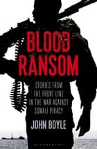 Blood Ransom - Stories from the Front Line in the War against Somali Piracy ebook by John Boyle