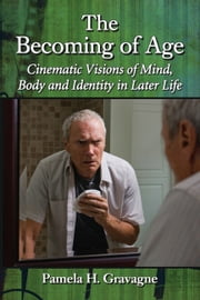The Becoming of Age - Cinematic Visions of Mind, Body and Identity in Later Life ebook by Pamela H. Gravagne