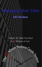Managing Your Time - Master the Skills You Need in Ten Minutes or Less ebook by Jeff Davidson