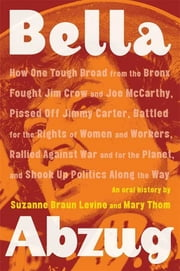 Bella Abzug - How One Tough Broad from the Bronx Fought Jim Crow and Joe McCarthy, Pissed Off Jimmy Carter, Battled for the Rights of Women and Workers, Rallied Against War and for the Planet, and Shook Up Politics Along the Way ebook by Suzanne Braun Levine,Mary Thom