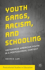 Youth Gangs, Racism, and Schooling - Vietnamese American Youth in a Postcolonial Context ebook by Kevin D. Lam