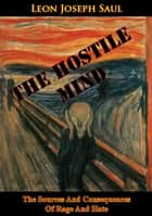 The Hostile Mind: The Sources And Consequences Of Rage And Hate ebook by Leon Joseph Saul