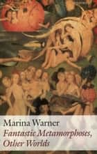 Fantastic Metamorphoses, Other Worlds - Ways of Telling the Self ebook by Marina Warner