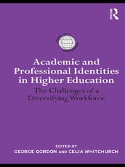 Academic and Professional Identities in Higher Education - The Challenges of a Diversifying Workforce ebook by Celia Whitchurch,George Gordon