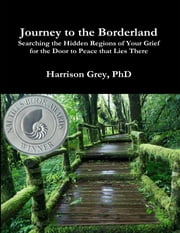 Journey to the Borderland: Searching the Hidden Regions of Your Grief for the Door to Peace That Lies There ebook by Harrison Grey, PhD Grey, PhD