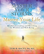 Master Your Storms, Master Your Life - Mindful Journaling and Sketching for Wisdom and Well-Being ebook by Teri B. Racey, PA, MA