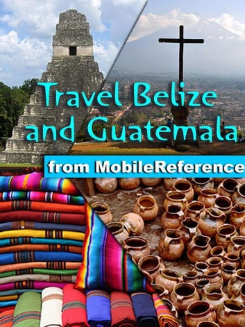 Travel Belize and Guatemala: Illustrated Guide, Phrasebook & Maps. Includes San Ignacio, Caye Caulker, Antigua, Lake Atitlan, Tikal, and more. (Mobi Travel) ebook by MobileReference