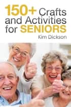 150+ Crafts and Activities for Seniors ebook by Kim Dickson