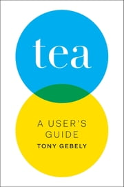 Tea - A User's Guide ebook by Tony Gebely