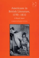 Americans in British Literature, 1770–1832 - A Breed Apart ebook by Professor Christopher Flynn