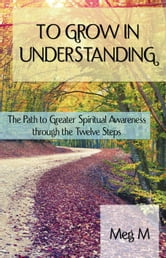 To Grow in Understanding - Path To Greater Spiritual Awakeness through the Twelve Steps ebook by Meg M.