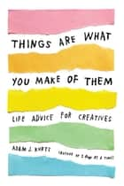 Things Are What You Make of Them - Life Advice for Creatives ebook by Adam J. Kurtz, Grace Bonney