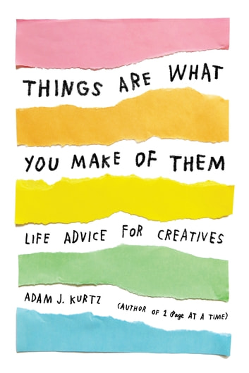 Things Are What You Make of Them - Life Advice for Creatives ebook by Adam J. Kurtz