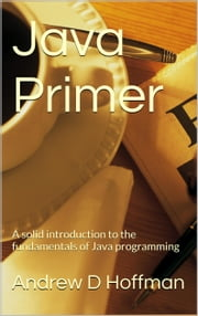 Java Primer - A solid introduction to the fundamentals of Java programming ebook by Andrew Hoffman