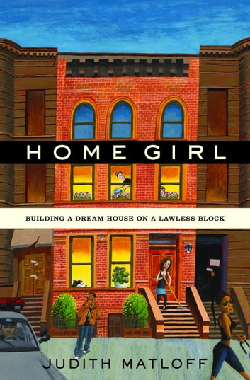 Home Girl - Building a Dream House on a Lawless Block eBook by Judith Matloff