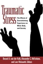 Traumatic Stress - The Effects of Overwhelming Experience on Mind, Body, and Society ebook by Bessel A. van der Kolk, MD, Alexander C. McFarlane,...