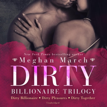 Dirty Billionaire Trilogy - Dirty Billionaire, Dirty Pleasures, and Dirty Together audiobook by Meghan March