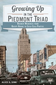 Growing Up in the Piedmont Triad - Boomer Memories from Krispy Kreme to Coca-Cola Parties ebook by Alice E. Sink