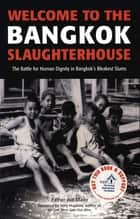 Welcome to the Bangkok Slaughterhouse - The Battle for Human Dignity in Bangkok's Bleakest Slums ebook by Father Joe Maier, Jerry Hopkins