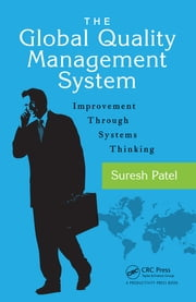 The Global Quality Management System - Improvement Through Systems Thinking ebook by Suresh Patel