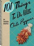 101 Things to Do with Chile Peppers ebook by Sandra Hoopes