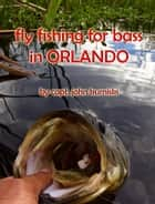 Fly Fishing for Bass in Orlando ebook by John Kumiski