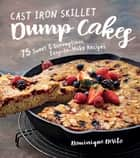 Cast Iron Skillet Dump Cakes - 75 Sweet & Scrumptious Easy-to-Make Recipes ebook by Dominique DeVito