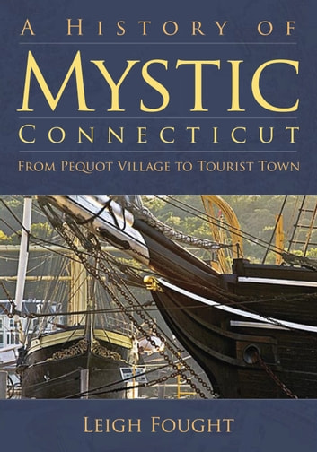 A History of Mystic, Connecticut - From Pequot Village to Tourist Town ebook by Leigh Fought