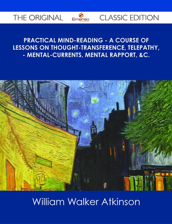 Practical Mind-Reading - A Course of Lessons on Thought-Transference, Telepathy, - Mental-Currents, Mental Rapport, &c. - The Original Classic Edition ebook by William Walker Atkinson