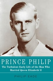 Prince Philip - The Turbulent Early Life of the Man Who Married Queen Elizabeth II ebook by Philip Eade
