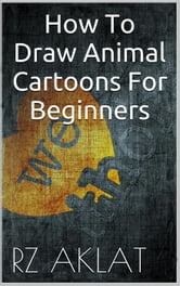How To Draw Animal Cartoons For Beginners ebook by RZ Aklat