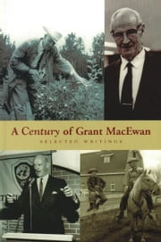 A Century of Grant MacEwan: Selected Writings ebook by Grant MacEwan