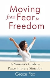 Moving from Fear to Freedom - A Woman's Guide to Peace in Every Situation ebook by Grace Fox