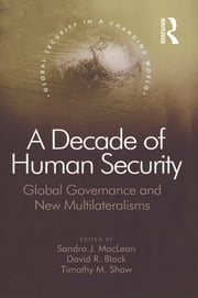 A Decade of Human Security - Global Governance and New Multilateralisms ebook by David R. Black,Sandra J. MacLean