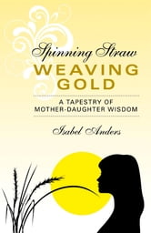 Spinning Straw, Weaving Gold - A Tapestry of Mother-Daughter Wisdom ebook by Isabel Anders
