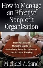 How to Manage an Effective Nonprofit Organization - From Writing an Managing Grants to Fundraising, Board Development, and Strategic Planning ebook by Michael A. Sand