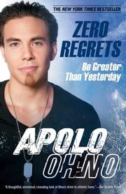 Zero Regrets - Be Greater Than Yesterday ebook by Apolo Ohno