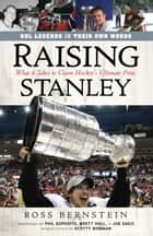 Raising Stanley - What It Takes to Claim Hockey's Ultimate Prize ebook by Ross Bernstein