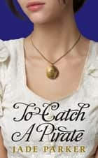 To Catch A Pirate ebook by Jade Parker