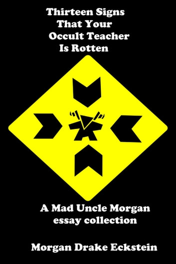 Thirteen Signs That Your Occult Teacher is Rotten (A Mad Uncle Morgan essay collection) ebook by Morgan Drake Eckstein